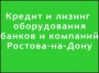 Кредит и лизинг оборудования банков и компаний Ростова-на-Дону